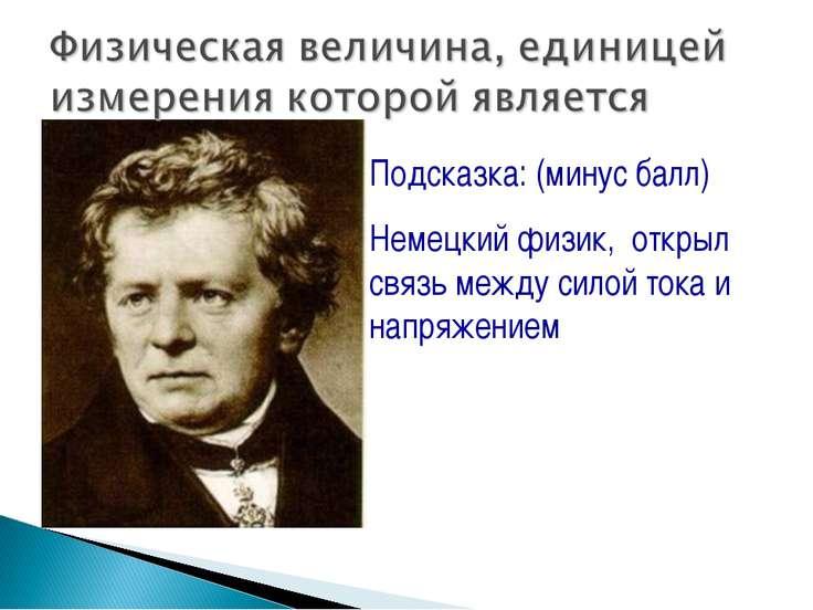 Подсказка: (минус балл) Немецкий физик, открыл связь между силой тока и напря...