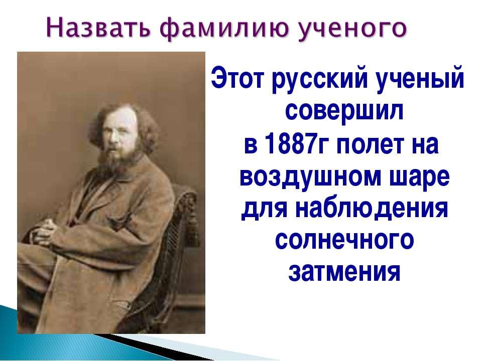 Этот русский ученый совершил в 1887г полет на воздушном шаре для наблюдения с...