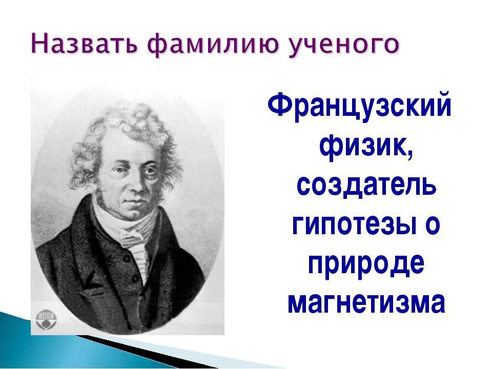 Французский физик, создатель гипотезы о природе магнетизма