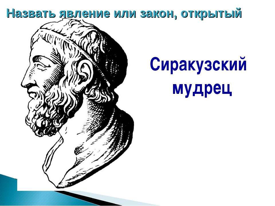 Сиракузский мудрец Назвать явление или закон, открытый