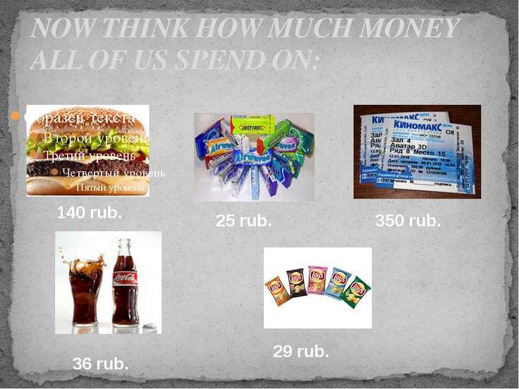 NOW THINK HOW MUCH MONEY ALL OF US SPEND ON: 140 rub. 25 rub. 350 rub. 36 rub...