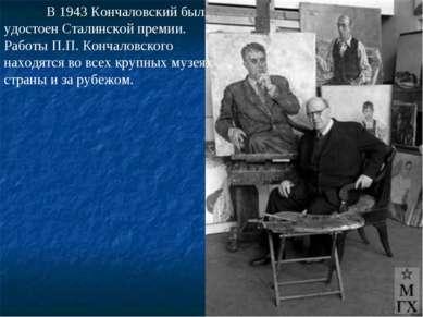 В 1943 Кончаловский был удостоен Сталинской премии. Работы П.П. Кончаловского...