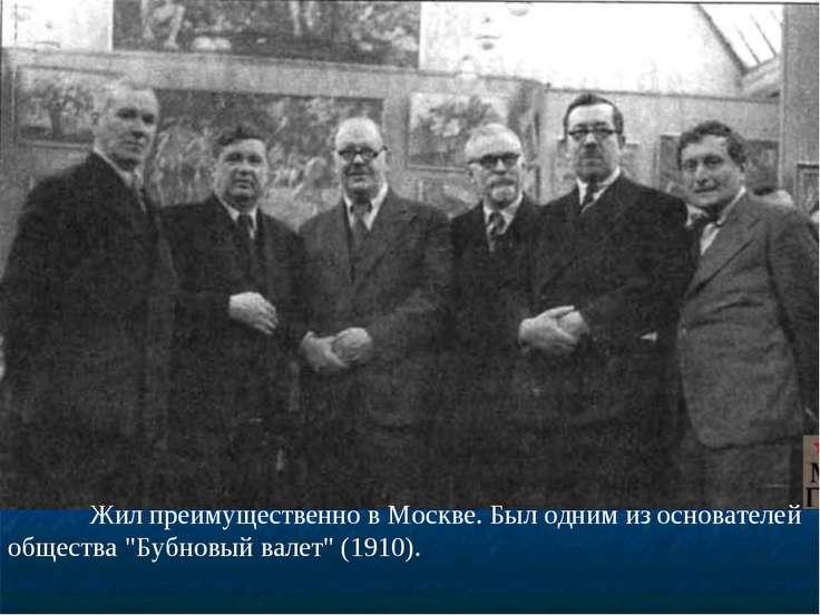 """Жил преимущественно в Москве. Был одним из основателей общества """"Бубновый вал..."""