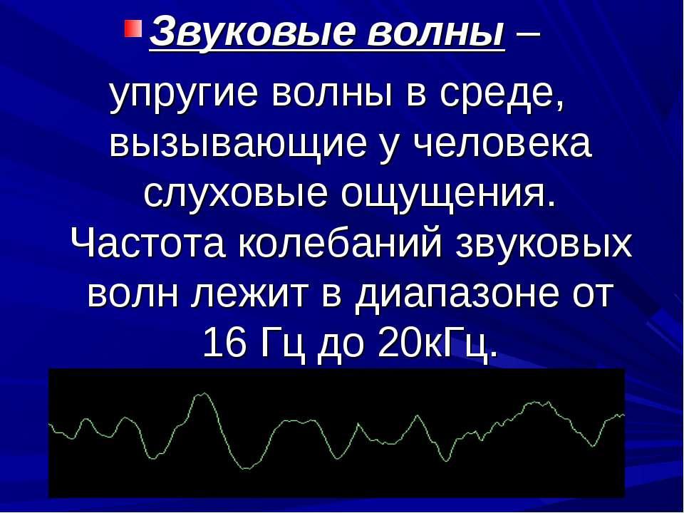 Звуковые волны – упругие волны в среде, вызывающие у человека слуховые ощущен...