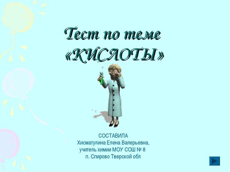 Тест по теме «КИСЛОТЫ» СОСТАВИЛА Хисматулина Елена Валерьевна, учитель химии ...