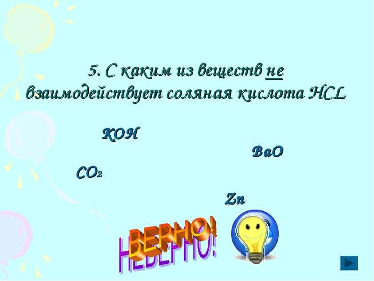 5. С каким из веществ не взаимодействует соляная кислота HCL КОН ВаО СО2 Zn
