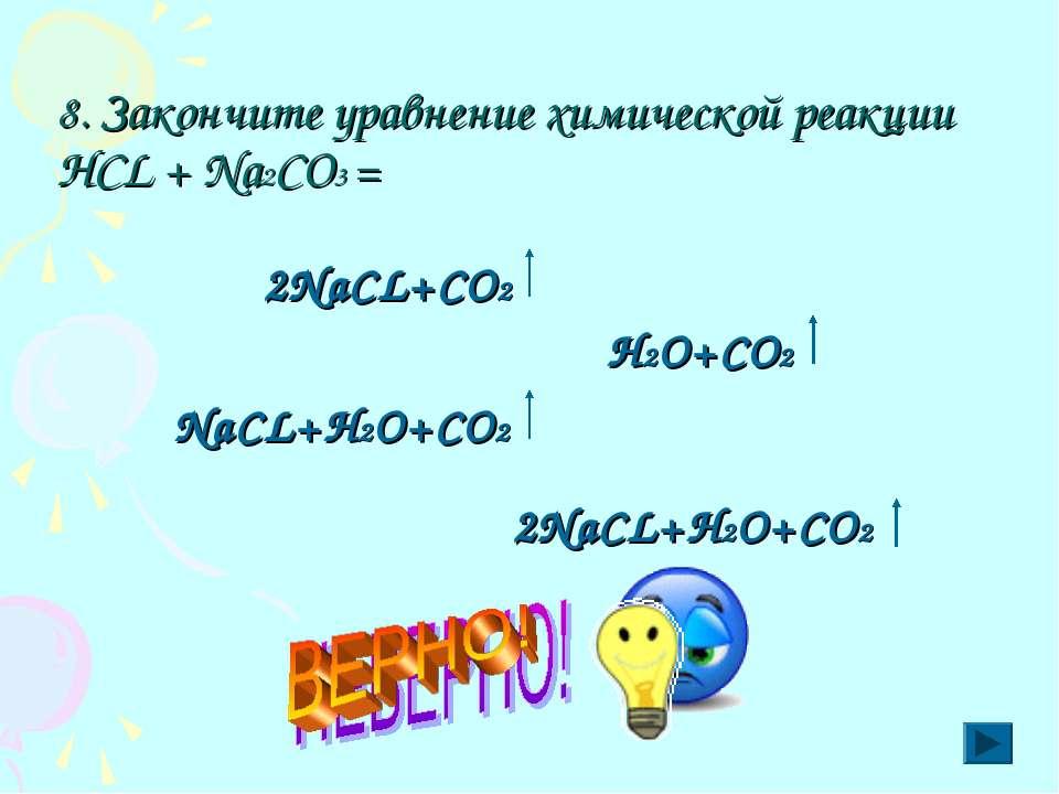 8. Закончите уравнение химической реакции НСL + Nа2CO3 =