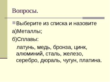 Вопросы. Выберите из списка и назовите а)Металлы; б)Сплавы: латунь, медь, бро...