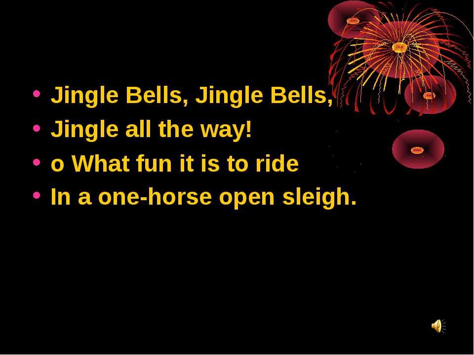 Jingle Bells, Jingle Bells, Jingle all the way! o What fun it is to ride In a...