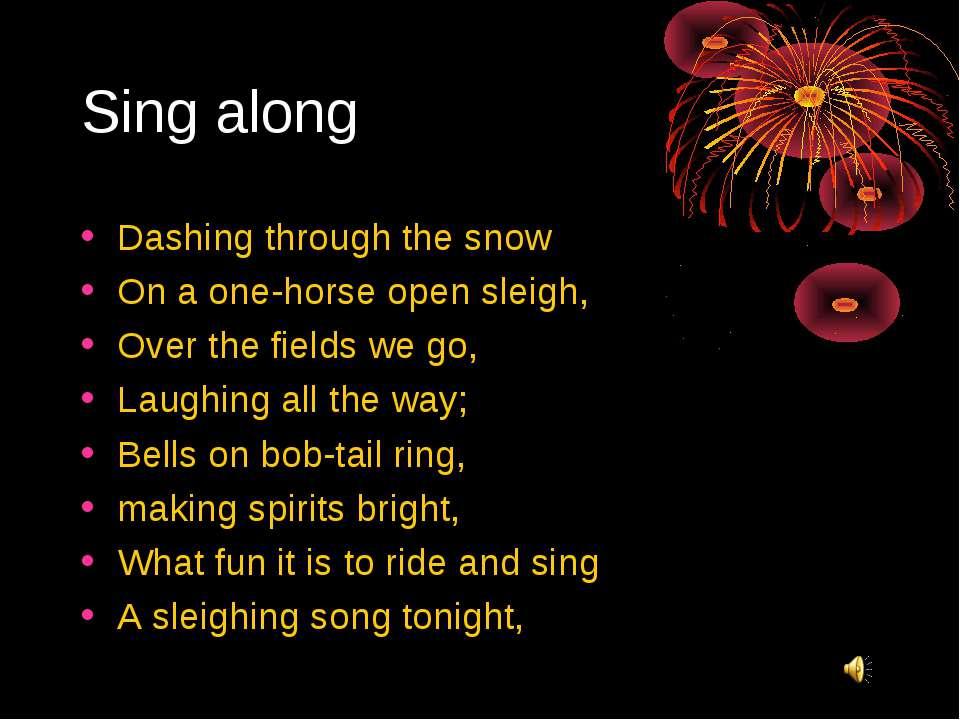 Sing along Dashing through the snow On a one-horse open sleigh, Over the fiel...