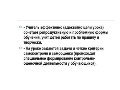 - Учитель эффективно (адекватно цели урока) сочетает репродуктивную и проблем...