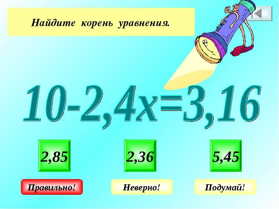 Найдите корень уравнения. 2,85 2,36 5,45 Неверно! Подумай! Правильно!