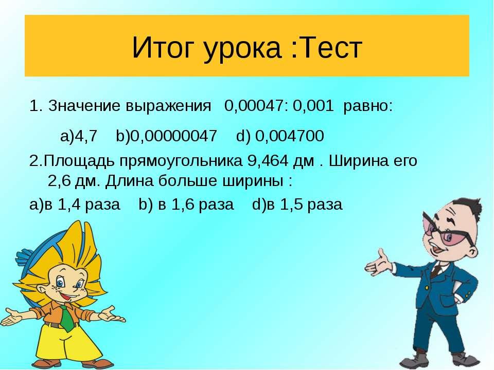 Итог урока :Тест 1. Значение выражения 0,00047: 0,001 равно: а)4,7 b)0,000000...