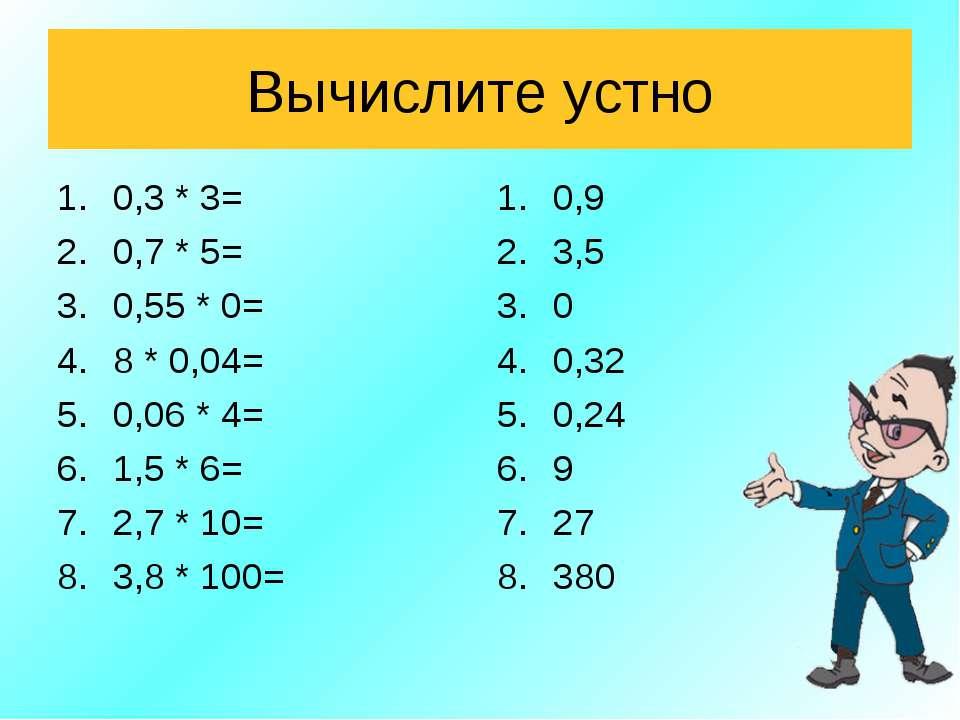Вычислите устно 0,3 * 3= 0,7 * 5= 0,55 * 0= 8 * 0,04= 0,06 * 4= 1,5 * 6= 2,7 ...