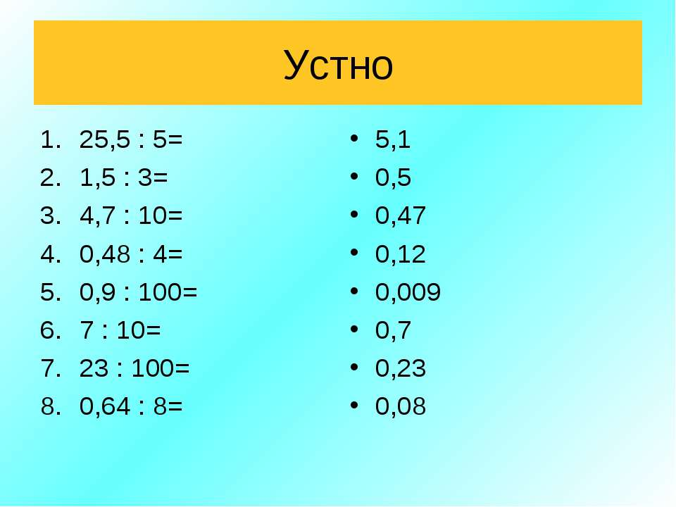 Устно 25,5 : 5= 1,5 : 3= 4,7 : 10= 0,48 : 4= 0,9 : 100= 7 : 10= 23 : 100= 0,6...