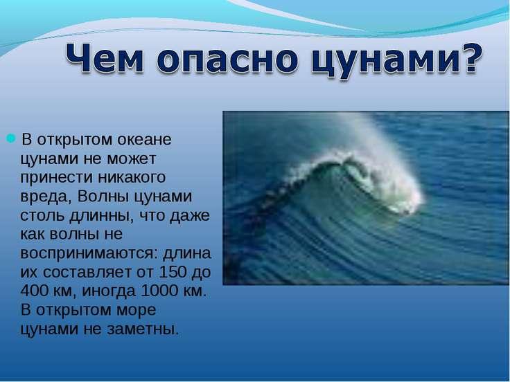 В открытом океане цунами не может принести никакого вреда, Волны цунами столь...