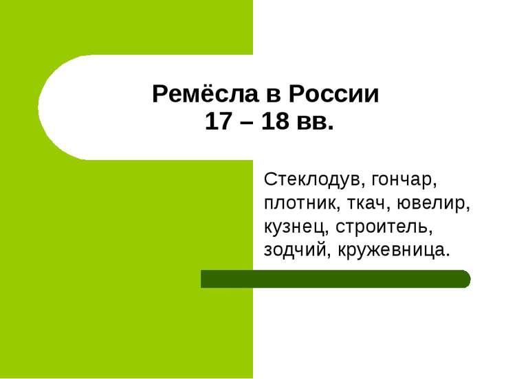 Ремёсла в России 17 – 18 вв. Стеклодув, гончар, плотник, ткач, ювелир, кузнец...