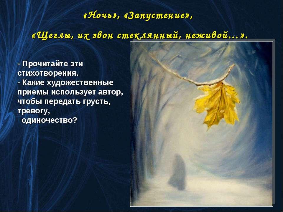 «Ночь», «Запустение», «Щеглы, их звон стеклянный, неживой…». - Прочитайте эти...