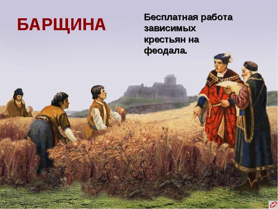 БАРЩИНА Бесплатная работа зависимых крестьян на феодала.