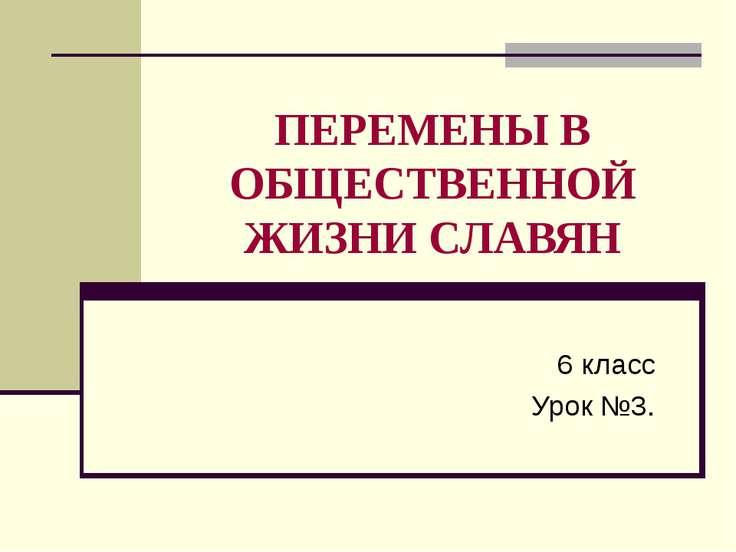 ПЕРЕМЕНЫ В ОБЩЕСТВЕННОЙ ЖИЗНИ СЛАВЯН 6 класс Урок №3.