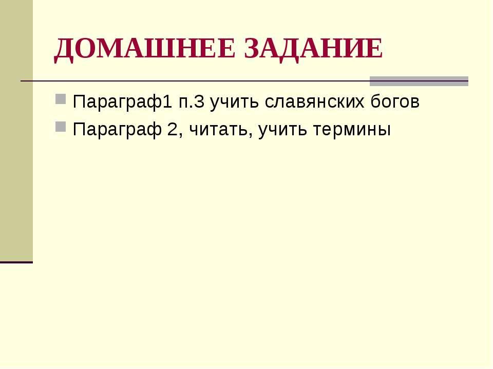 ДОМАШНЕЕ ЗАДАНИЕ Параграф1 п.3 учить славянских богов Параграф 2, читать, учи...