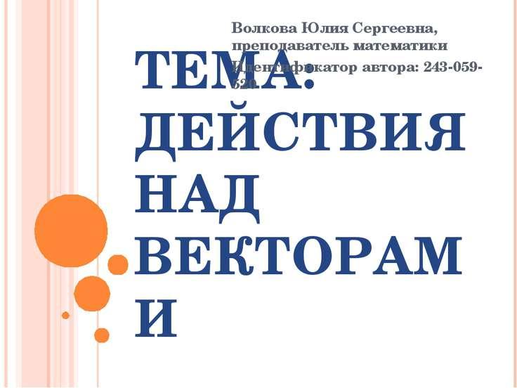 ТЕМА: ДЕЙСТВИЯ НАД ВЕКТОРАМИ Волкова Юлия Сергеевна, преподаватель математики...