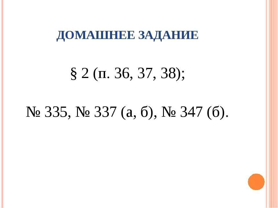 § 2 (п. 36, 37, 38); № 335, № 337 (а, б), № 347 (б). ДОМАШНЕЕ ЗАДАНИЕ