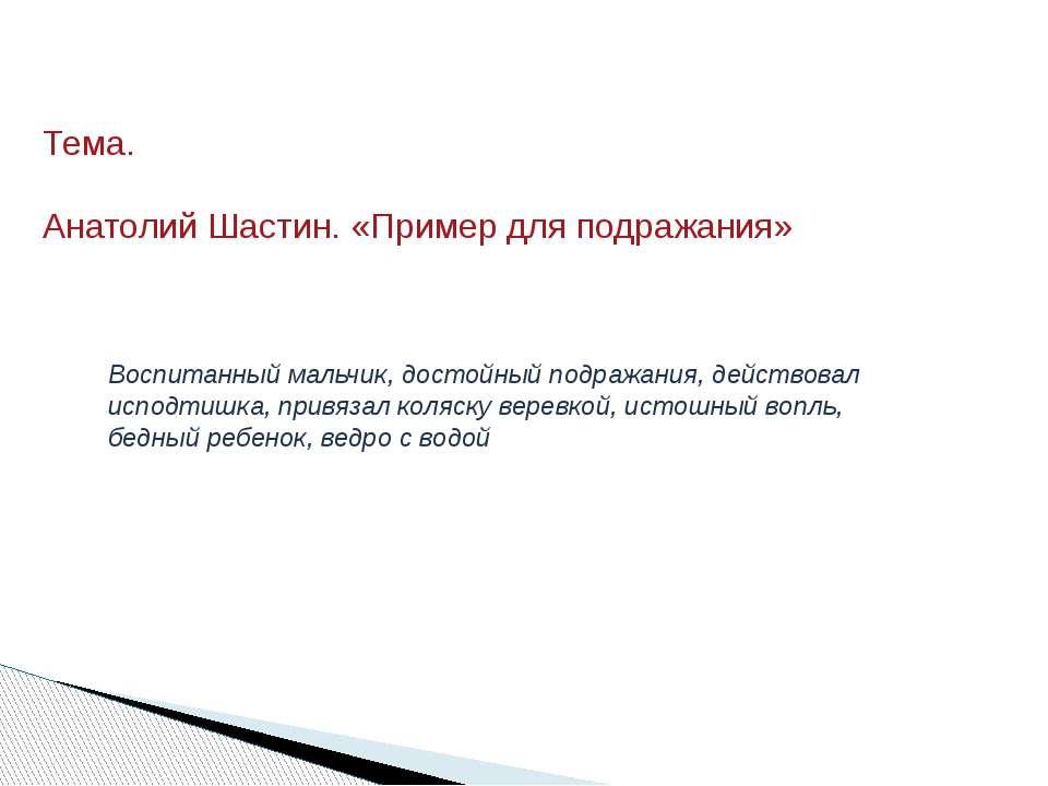 Тема. Анатолий Шастин. «Пример для подражания» Воспитанный мальчик, достойный...