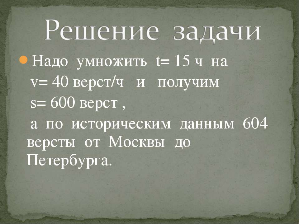 Надо умножить t= 15 ч на v= 40 верст/ч и получим s= 600 верст , а по историче...