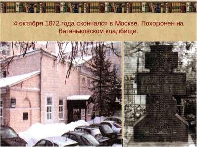 4 октября 1872 года скончался в Москве. Похоронен на Ваганьковском кладбище. * *
