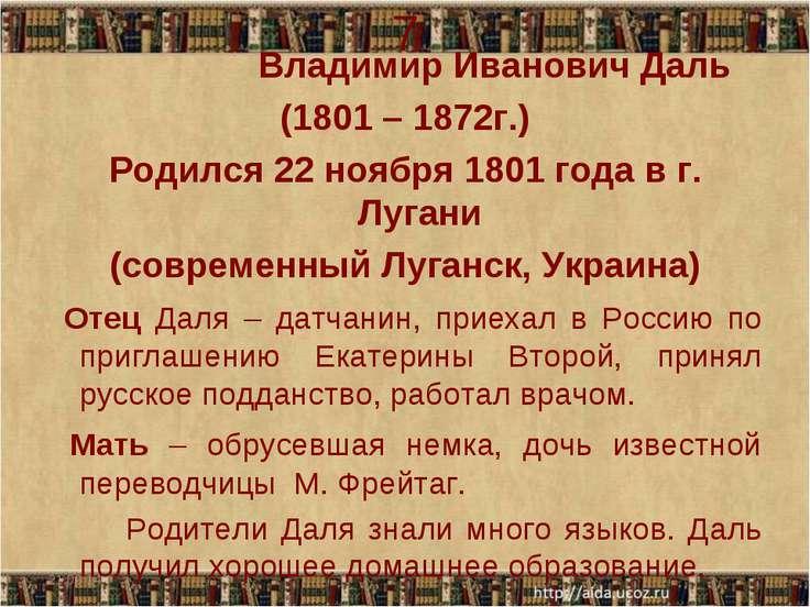 7 Владимир Иванович Даль (1801 – 1872г.) Родился 22 ноября 1801 года в г. Луг...