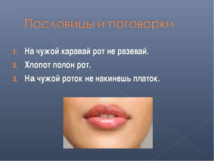 На чужой каравай рот не разевай. Хлопот полон рот. На чужой роток не накинешь...