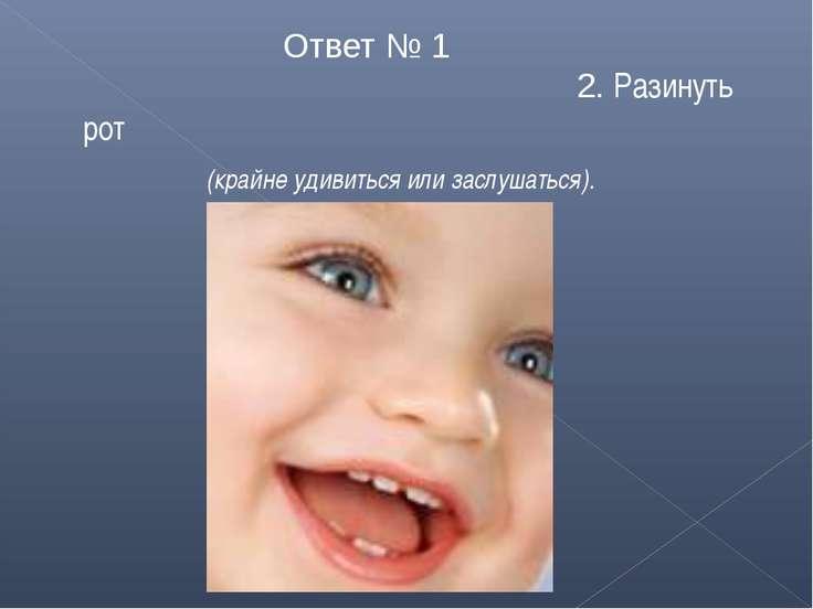 Ответ № 1 2. Разинуть рот (крайне удивиться или заслушаться).