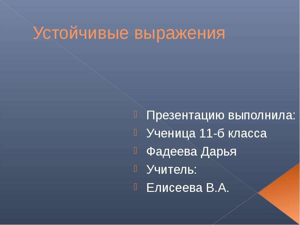 Устойчивые выражения Презентацию выполнила: Ученица 11-б класса Фадеева Дарья...