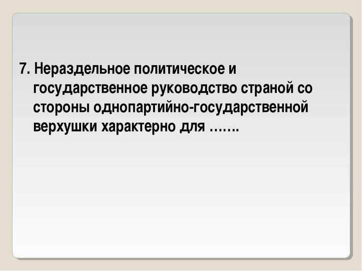 7. Нераздельное политическое и государственное руководство страной со стороны...