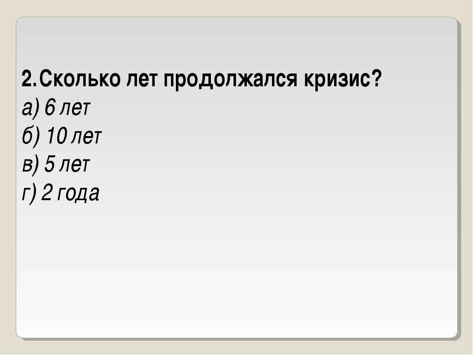 Сколько лет продолжался кризис? а) 6 лет б) 10 лет в) 5 лет г) 2 года