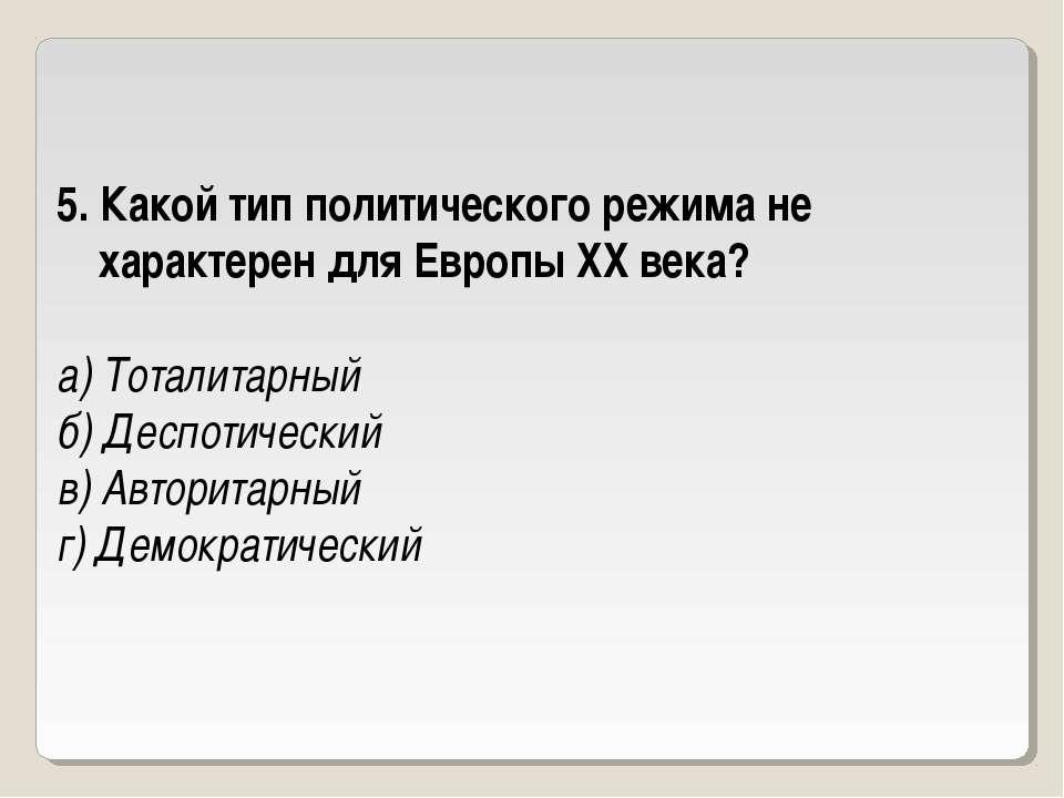 5. Какой тип политического режима не характерен для Европы ХХ века? а) Тотали...