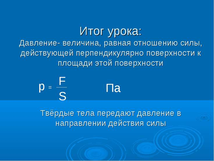 Итог урока: Давление- величина, равная отношению силы, действующей перпендику...