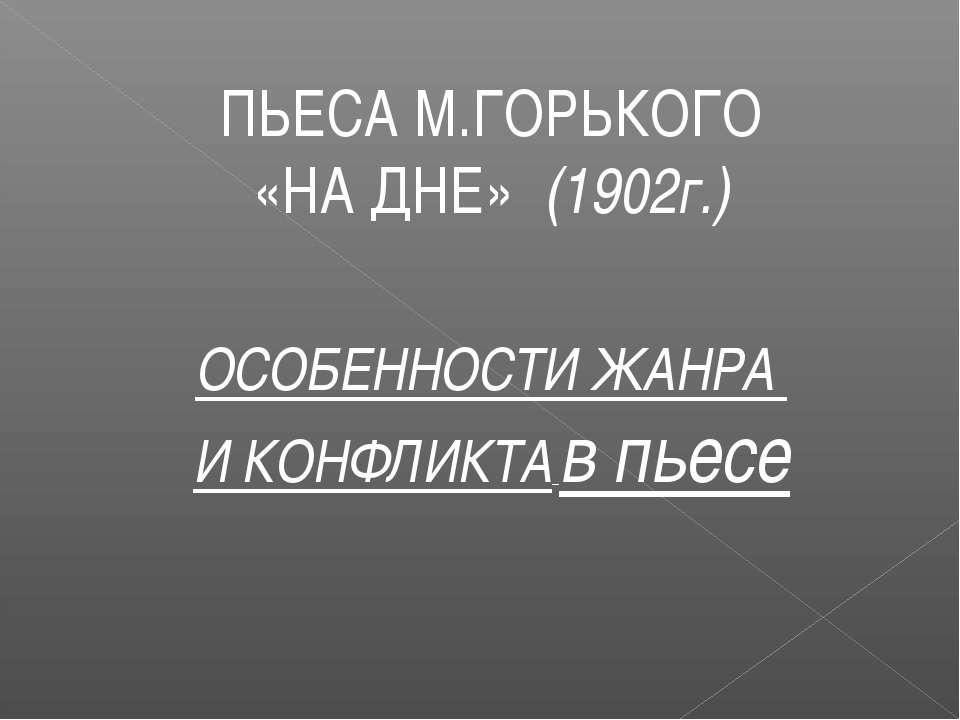ПЬЕСА М.ГОРЬКОГО «НА ДНЕ» (1902г.) ОСОБЕННОСТИ ЖАНРА И КОНФЛИКТА в пьесе