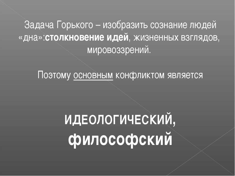 Задача Горького – изобразить сознание людей «дна»:столкновение идей, жизненны...