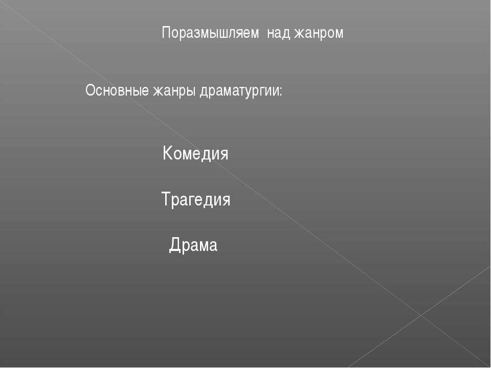 Поразмышляем над жанром Основные жанры драматургии: Комедия Трагедия Драма