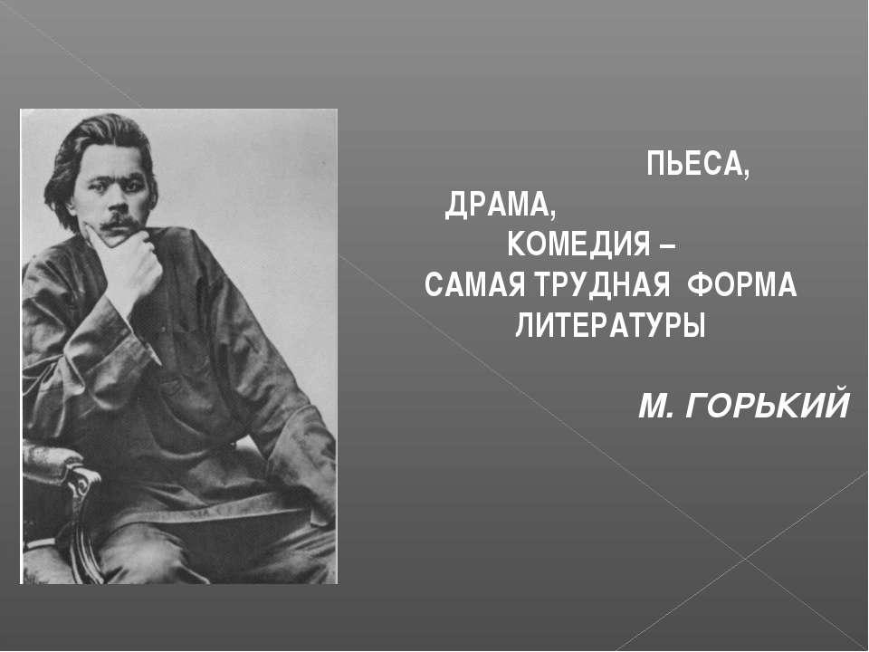 ПЬЕСА, ДРАМА, КОМЕДИЯ – САМАЯ ТРУДНАЯ ФОРМА ЛИТЕРАТУРЫ М. ГОРЬКИЙ
