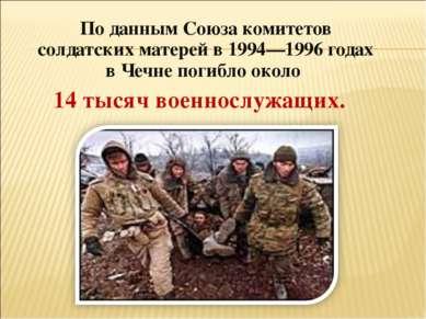 По данным Союза комитетов солдатских матерей в 1994—1996 годах в Чечне погибл...