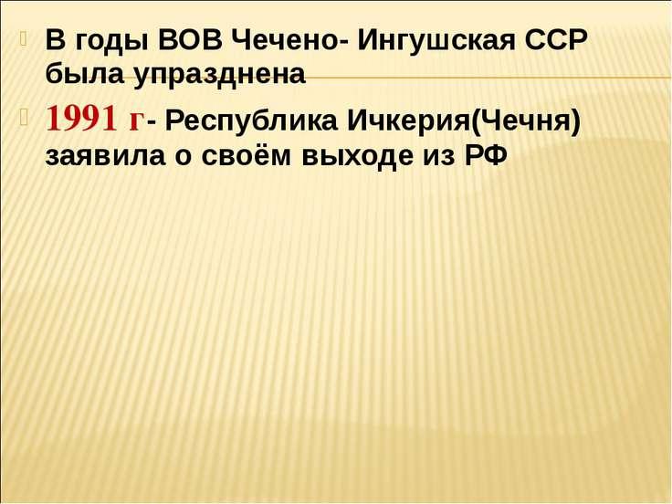 В годы ВОВ Чечено- Ингушская ССР была упразднена 1991 г- Республика Ичкерия(Ч...