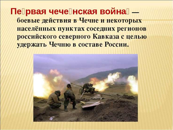Пе рвая чече нская война — боевые действия в Чечне и некоторых населённых пу...