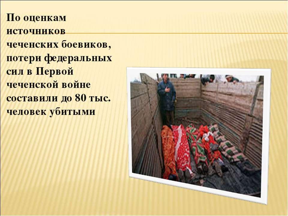 По оценкам источников чеченских боевиков, потери федеральных сил в Первой чеч...