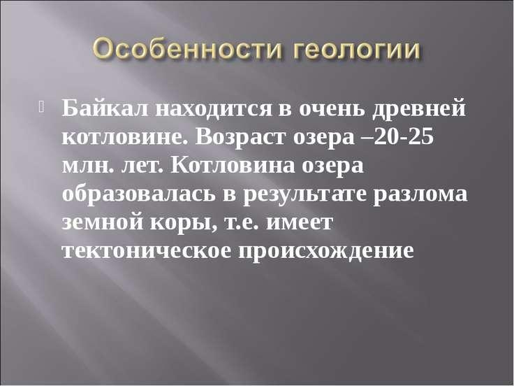Байкал находится в очень древней котловине. Возраст озера –20-25 млн. лет. Ко...