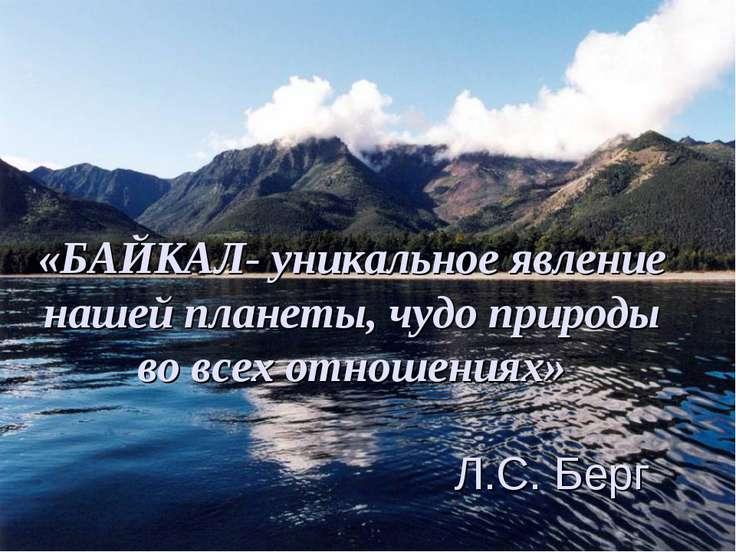 «БАЙКАЛ- уникальное явление нашей планеты, чудо природы во всех отношениях» Л...