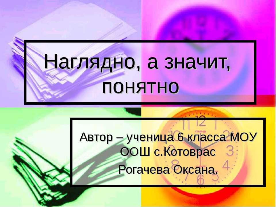 Наглядно, а значит, понятно Автор – ученица 6 класса МОУ ООШ с.Котоврас Рогач...