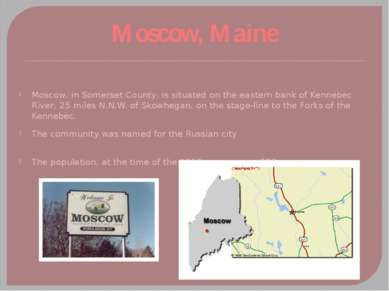 Moscow, Maine Moscow, in Somerset County, is situated on the eastern bank of ...